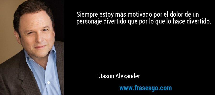 Siempre estoy más motivado por el dolor de un personaje divertido que por lo que lo hace divertido. – Jason Alexander