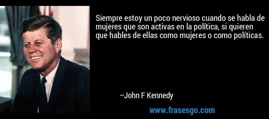 Siempre estoy un poco nervioso cuando se habla de mujeres que son activas en la política, si quieren que hables de ellas como mujeres o como políticas. – John F Kennedy