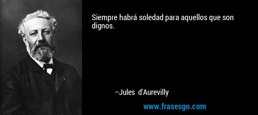 Siempre habrá soledad para aquellos que son dignos. – Jules d'Aurevilly