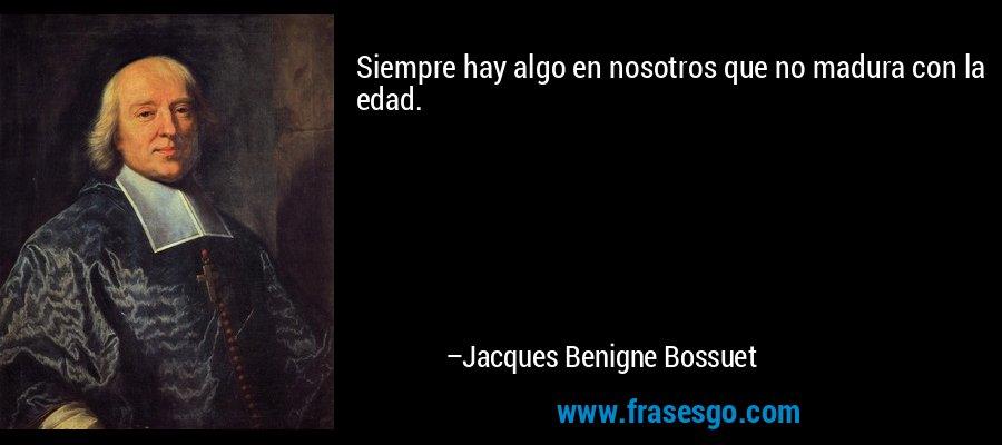 Siempre hay algo en nosotros que no madura con la edad. – Jacques Benigne Bossuet