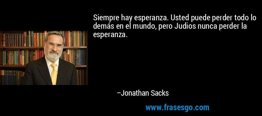 Siempre hay esperanza. Usted puede perder todo lo demás en el mundo, pero Judios nunca perder la esperanza. – Jonathan Sacks