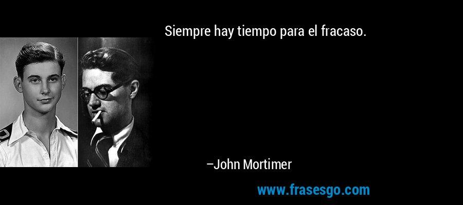 Siempre hay tiempo para el fracaso. – John Mortimer