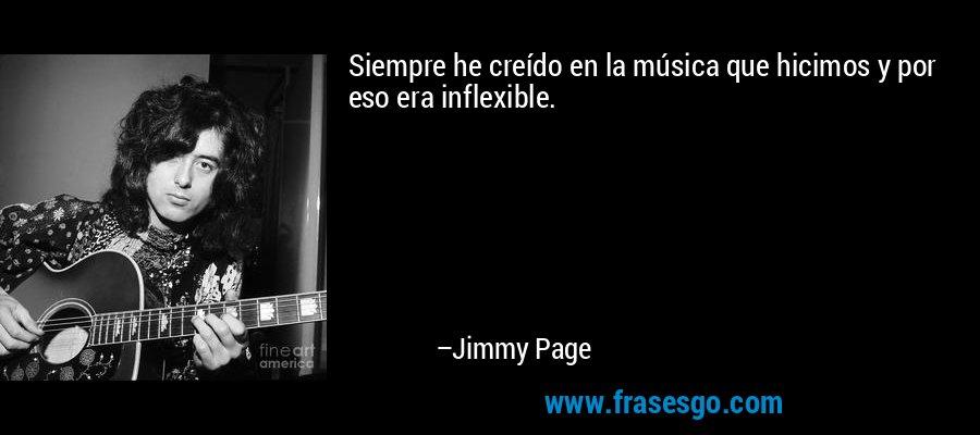 Siempre he creído en la música que hicimos y por eso era inflexible. – Jimmy Page