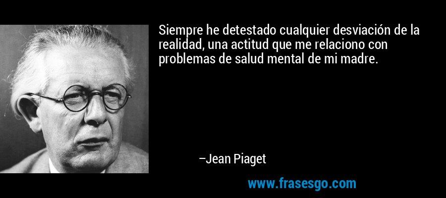 Siempre he detestado cualquier desviación de la realidad, una actitud que me relaciono con problemas de salud mental de mi madre. – Jean Piaget
