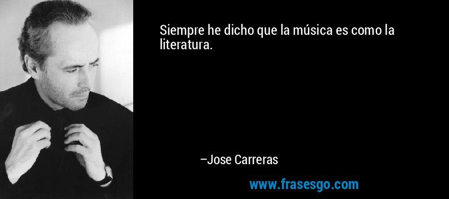 Siempre he dicho que la música es como la literatura. – Jose Carreras
