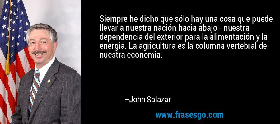 Siempre he dicho que sólo hay una cosa que puede llevar a nuestra nación hacia abajo - nuestra dependencia del exterior para la alimentación y la energía. La agricultura es la columna vertebral de nuestra economía. – John Salazar