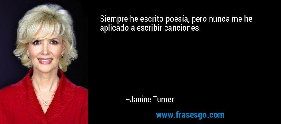 Siempre he escrito poesía, pero nunca me he aplicado a escribir canciones. – Janine Turner