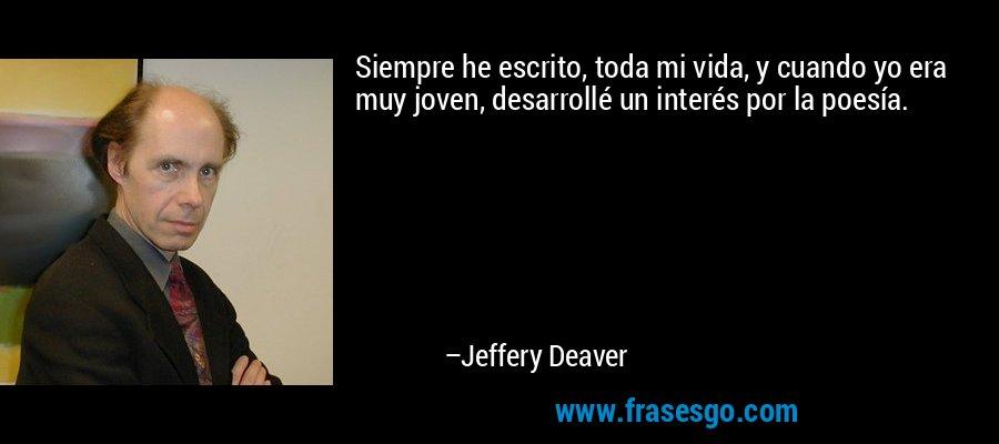 Siempre he escrito, toda mi vida, y cuando yo era muy joven, desarrollé un interés por la poesía. – Jeffery Deaver