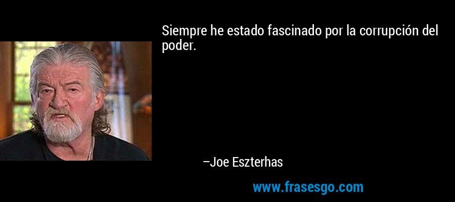 Siempre he estado fascinado por la corrupción del poder. – Joe Eszterhas