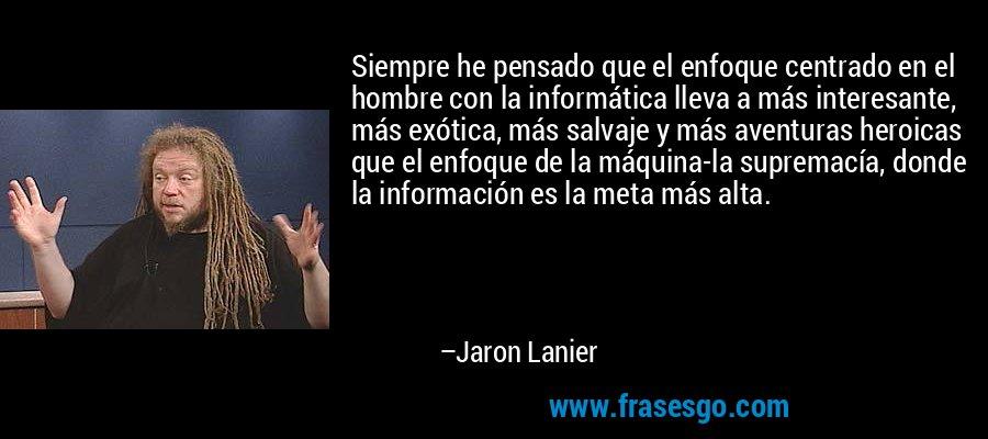 Siempre he pensado que el enfoque centrado en el hombre con la informática lleva a más interesante, más exótica, más salvaje y más aventuras heroicas que el enfoque de la máquina-la supremacía, donde la información es la meta más alta. – Jaron Lanier