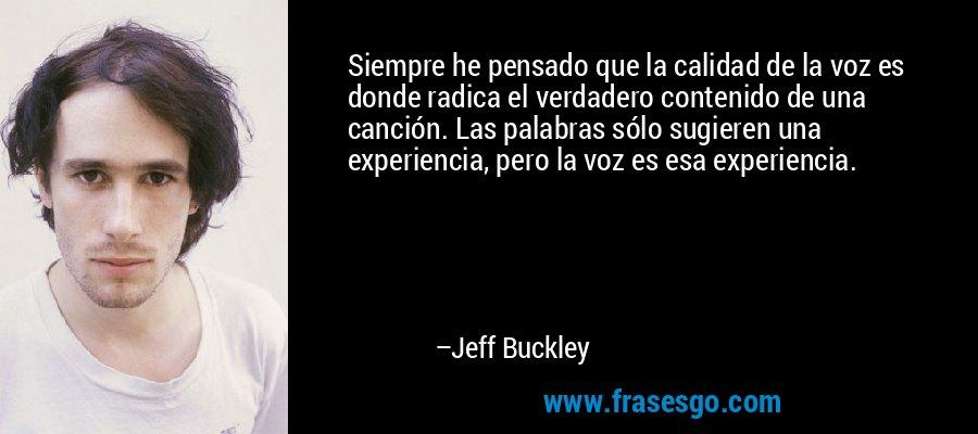 Siempre he pensado que la calidad de la voz es donde radica el verdadero contenido de una canción. Las palabras sólo sugieren una experiencia, pero la voz es esa experiencia. – Jeff Buckley