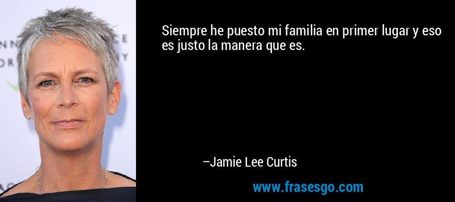 Siempre he puesto mi familia en primer lugar y eso es justo la manera que es. – Jamie Lee Curtis