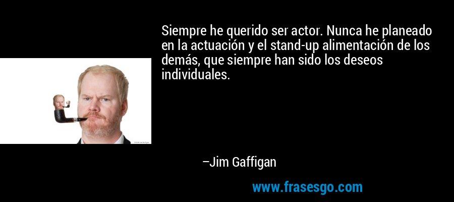 Siempre he querido ser actor. Nunca he planeado en la actuación y el stand-up alimentación de los demás, que siempre han sido los deseos individuales. – Jim Gaffigan