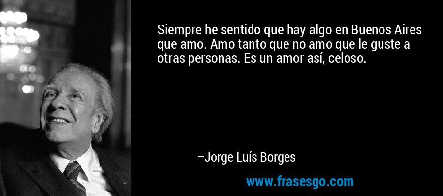 Siempre he sentido que hay algo en Buenos Aires que amo. Amo tanto que no amo que le guste a otras personas. Es un amor así, celoso. – Jorge Luís Borges