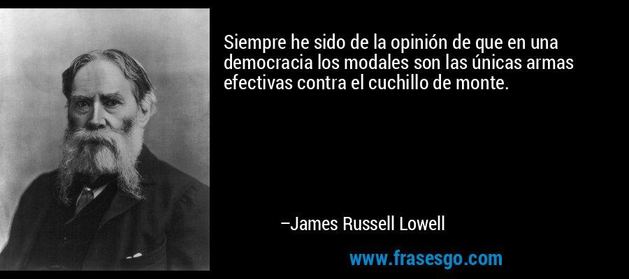 Siempre he sido de la opinión de que en una democracia los modales son las únicas armas efectivas contra el cuchillo de monte. – James Russell Lowell