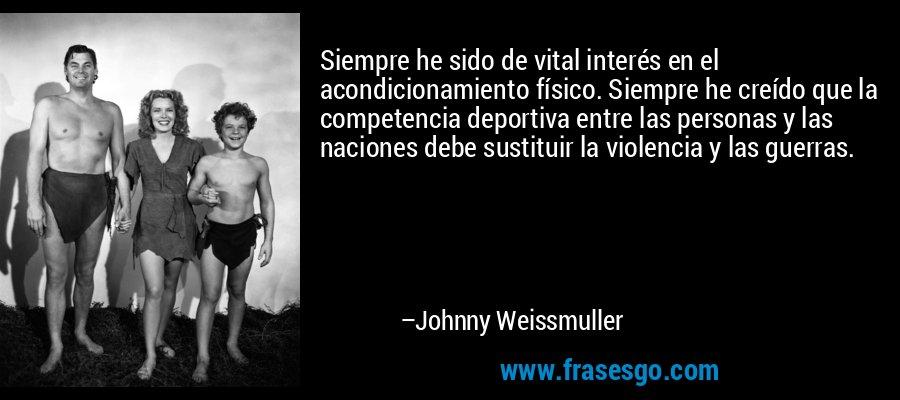 Siempre he sido de vital interés en el acondicionamiento físico. Siempre he creído que la competencia deportiva entre las personas y las naciones debe sustituir la violencia y las guerras. – Johnny Weissmuller