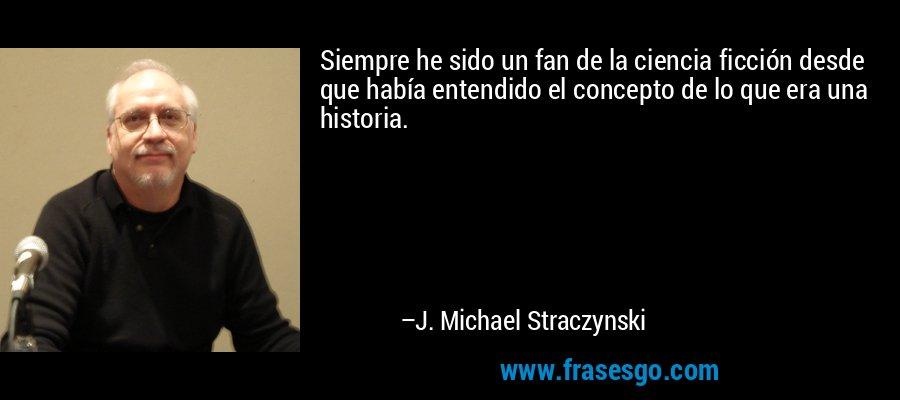 Siempre he sido un fan de la ciencia ficción desde que había entendido el concepto de lo que era una historia. – J. Michael Straczynski