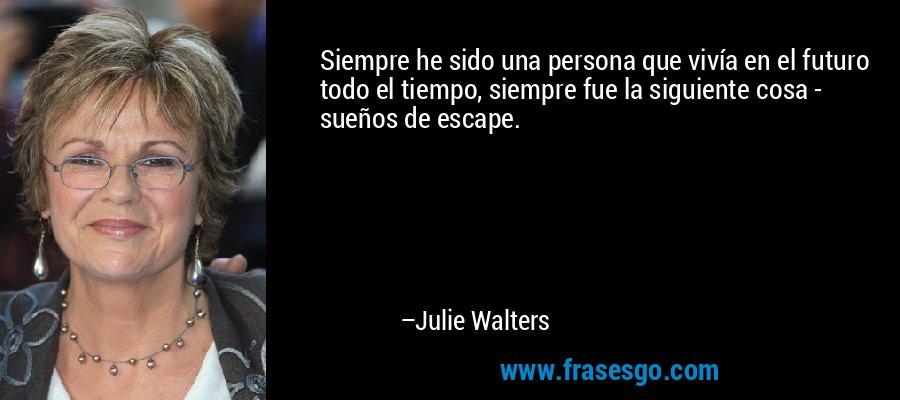 Siempre he sido una persona que vivía en el futuro todo el tiempo, siempre fue la siguiente cosa - sueños de escape. – Julie Walters