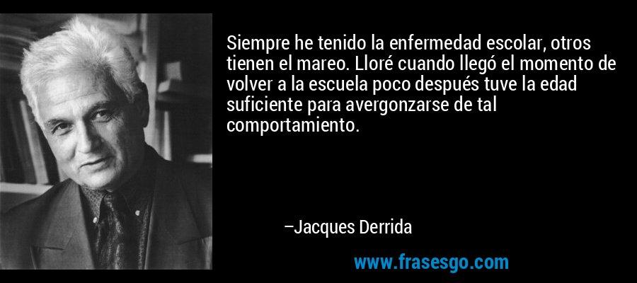 Siempre he tenido la enfermedad escolar, otros tienen el mareo. Lloré cuando llegó el momento de volver a la escuela poco después tuve la edad suficiente para avergonzarse de tal comportamiento. – Jacques Derrida