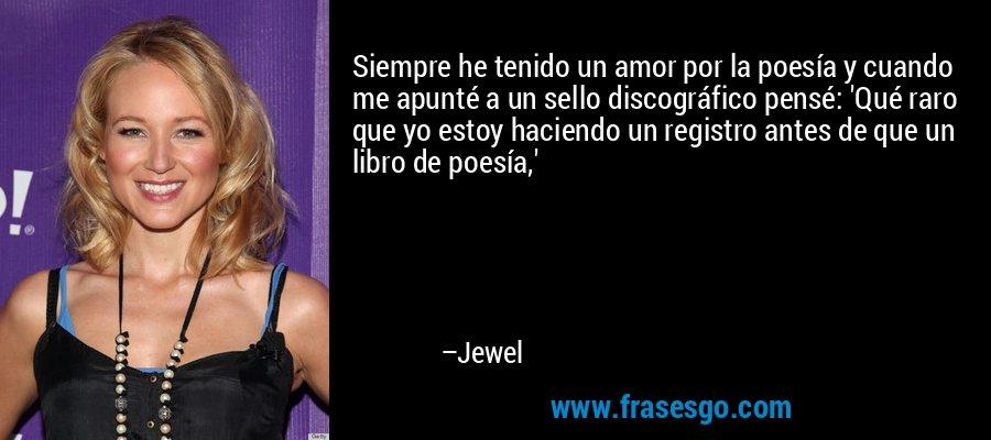 Siempre he tenido un amor por la poesía y cuando me apunté a un sello discográfico pensé: 'Qué raro que yo estoy haciendo un registro antes de que un libro de poesía,' – Jewel
