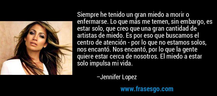Siempre he tenido un gran miedo a morir o enfermarse. Lo que más me temen, sin embargo, es estar solo, que creo que una gran cantidad de artistas de miedo. Es por eso que buscamos el centro de atención - por lo que no estamos solos, nos encantó. Nos encantó, por lo que la gente quiere estar cerca de nosotros. El miedo a estar solo impulsa mi vida. – Jennifer Lopez