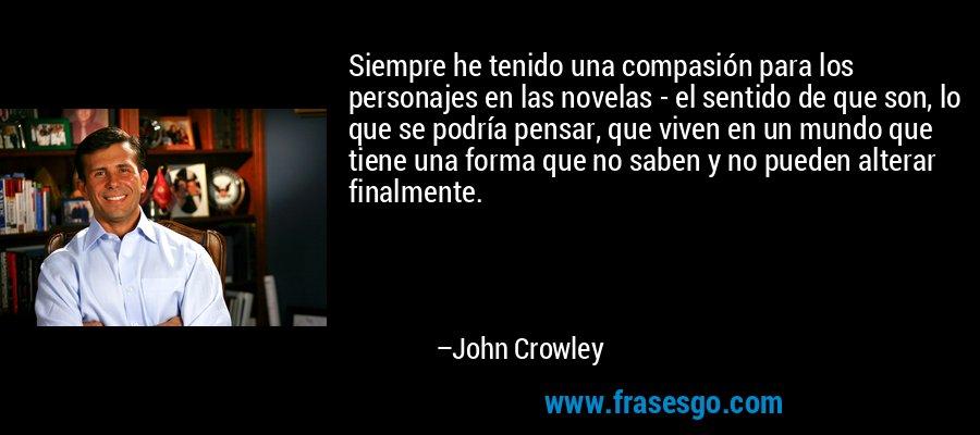 Siempre he tenido una compasión para los personajes en las novelas - el sentido de que son, lo que se podría pensar, que viven en un mundo que tiene una forma que no saben y no pueden alterar finalmente. – John Crowley