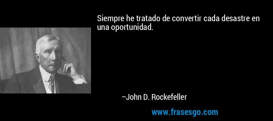 Siempre he tratado de convertir cada desastre en una oportunidad. – John D. Rockefeller
