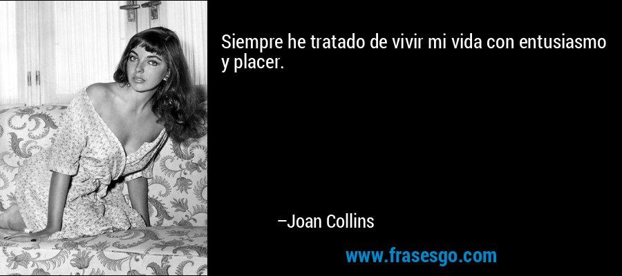 Siempre he tratado de vivir mi vida con entusiasmo y placer. – Joan Collins
