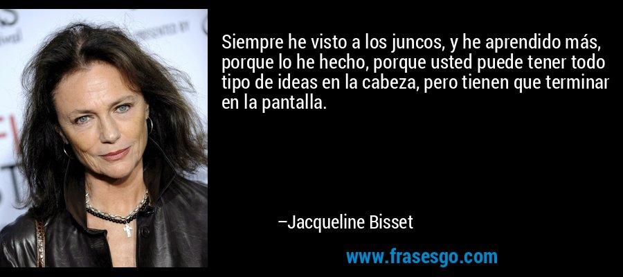 Siempre he visto a los juncos, y he aprendido más, porque lo he hecho, porque usted puede tener todo tipo de ideas en la cabeza, pero tienen que terminar en la pantalla. – Jacqueline Bisset