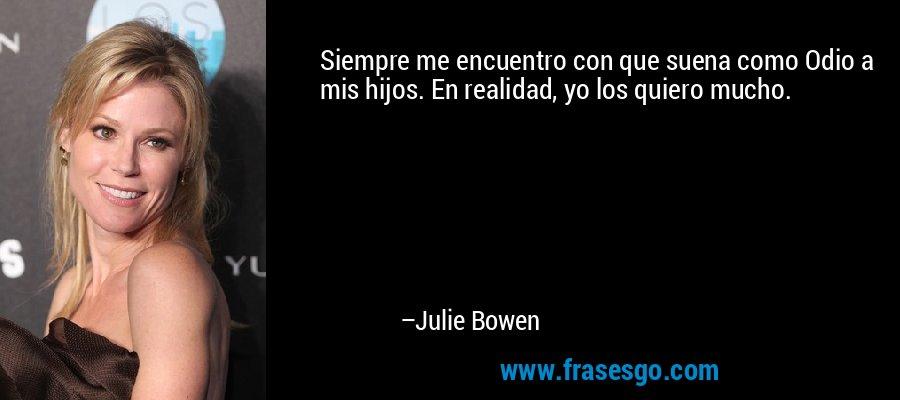 Siempre me encuentro con que suena como Odio a mis hijos. En realidad, yo los quiero mucho. – Julie Bowen
