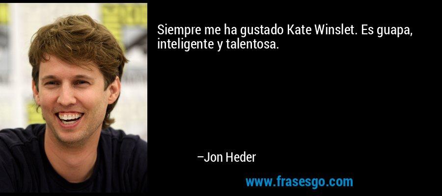 Siempre me ha gustado Kate Winslet. Es guapa, inteligente y talentosa. – Jon Heder
