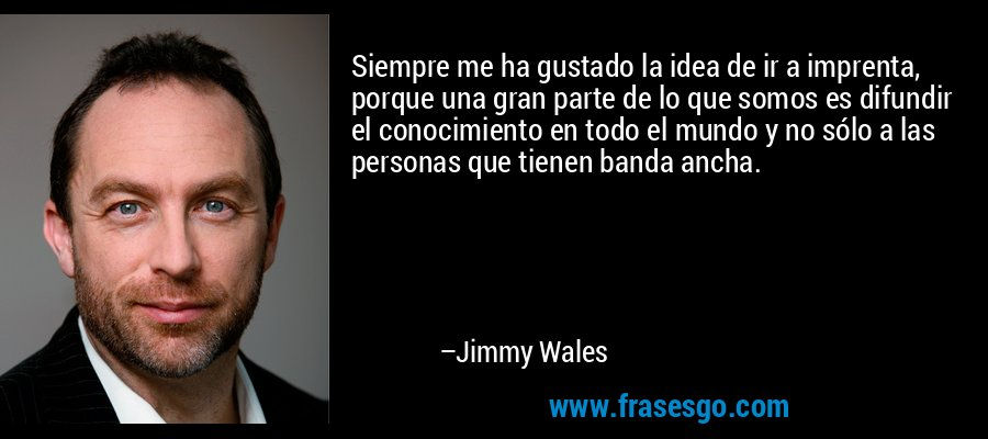 Siempre me ha gustado la idea de ir a imprenta, porque una gran parte de lo que somos es difundir el conocimiento en todo el mundo y no sólo a las personas que tienen banda ancha. – Jimmy Wales