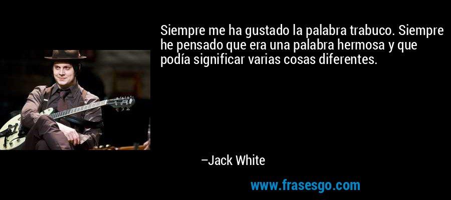 Siempre me ha gustado la palabra trabuco. Siempre he pensado que era una palabra hermosa y que podía significar varias cosas diferentes. – Jack White