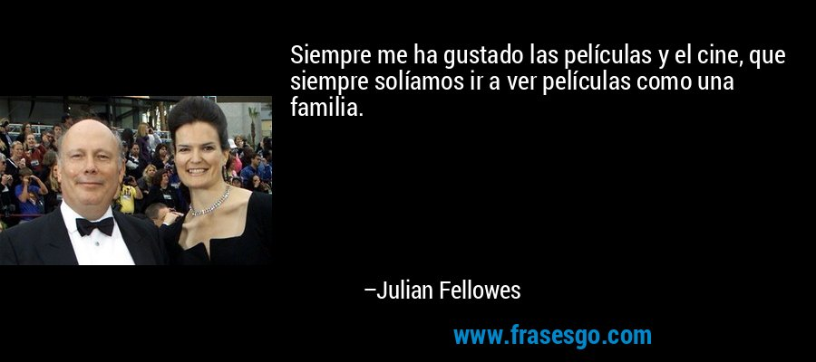 Siempre me ha gustado las películas y el cine, que siempre solíamos ir a ver películas como una familia. – Julian Fellowes