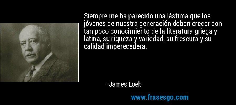 Siempre me ha parecido una lástima que los jóvenes de nuestra generación deben crecer con tan poco conocimiento de la literatura griega y latina, su riqueza y variedad, su frescura y su calidad imperecedera. – James Loeb
