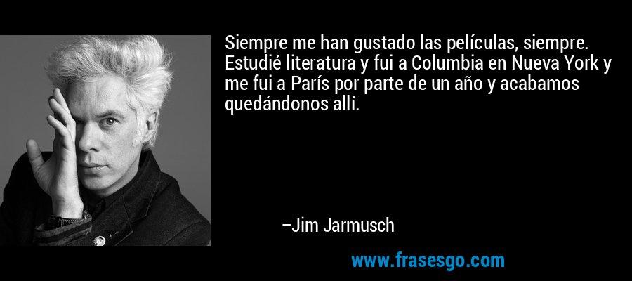 Siempre me han gustado las películas, siempre. Estudié literatura y fui a Columbia en Nueva York y me fui a París por parte de un año y acabamos quedándonos allí. – Jim Jarmusch