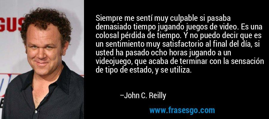 Siempre me sentí muy culpable si pasaba demasiado tiempo jugando juegos de video. Es una colosal pérdida de tiempo. Y no puedo decir que es un sentimiento muy satisfactorio al final del día, si usted ha pasado ocho horas jugando a un videojuego, que acaba de terminar con la sensación de tipo de estado, y se utiliza. – John C. Reilly