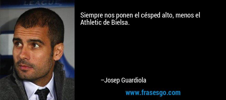 Siempre nos ponen el césped alto, menos el Athletic de Bielsa. – Josep Guardiola