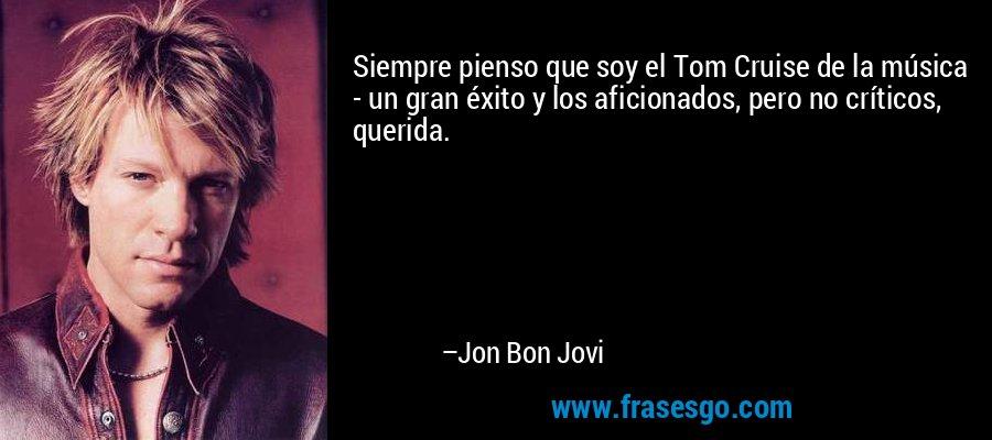 Siempre pienso que soy el Tom Cruise de la música - un gran éxito y los aficionados, pero no críticos, querida. – Jon Bon Jovi