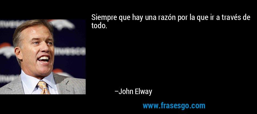 Siempre que hay una razón por la que ir a través de todo. – John Elway