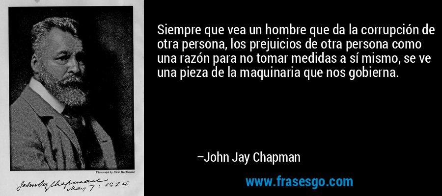 Siempre que vea un hombre que da la corrupción de otra persona, los prejuicios de otra persona como una razón para no tomar medidas a sí mismo, se ve una pieza de la maquinaria que nos gobierna. – John Jay Chapman
