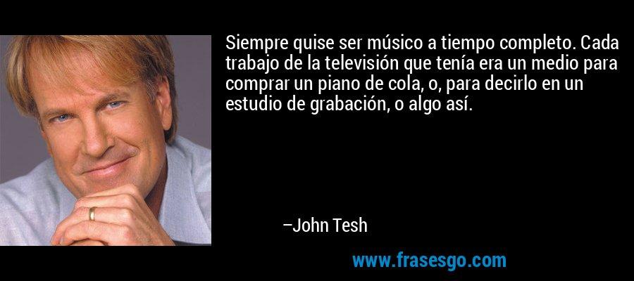 Siempre quise ser músico a tiempo completo. Cada trabajo de la televisión que tenía era un medio para comprar un piano de cola, o, para decirlo en un estudio de grabación, o algo así. – John Tesh
