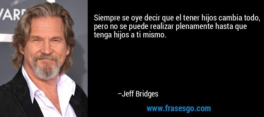 Siempre se oye decir que el tener hijos cambia todo, pero no se puede realizar plenamente hasta que tenga hijos a ti mismo. – Jeff Bridges