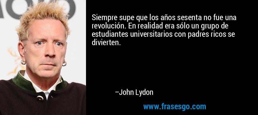 Siempre supe que los años sesenta no fue una revolución. En realidad era sólo un grupo de estudiantes universitarios con padres ricos se divierten. – John Lydon