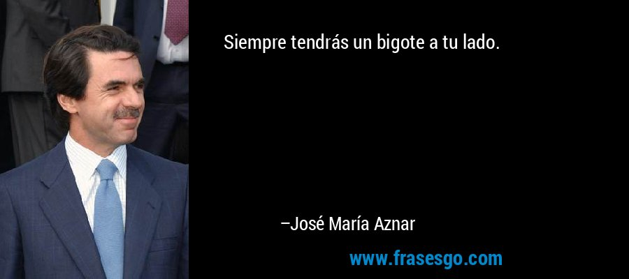 Siempre tendrás un bigote a tu lado. – José María Aznar