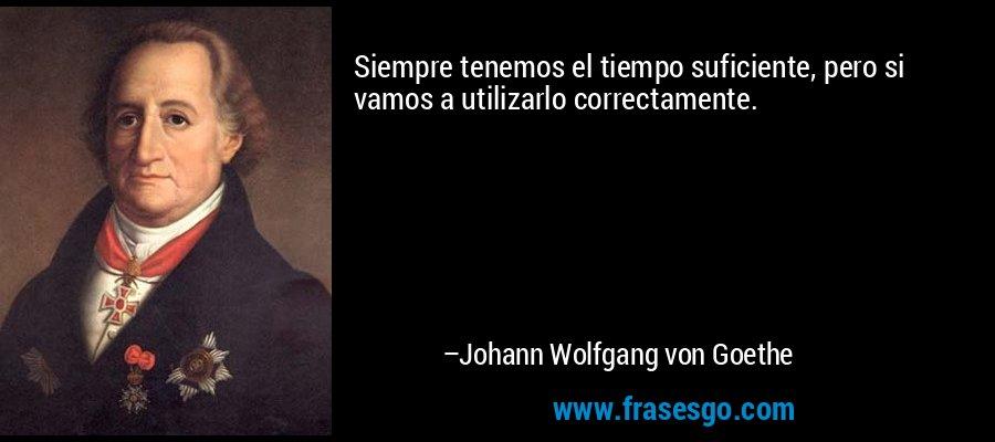 Siempre tenemos el tiempo suficiente, pero si vamos a utilizarlo correctamente. – Johann Wolfgang von Goethe
