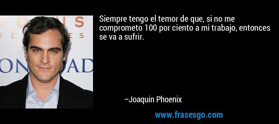 Siempre tengo el temor de que, si no me comprometo 100 por ciento a mi trabajo, entonces se va a sufrir. – Joaquin Phoenix