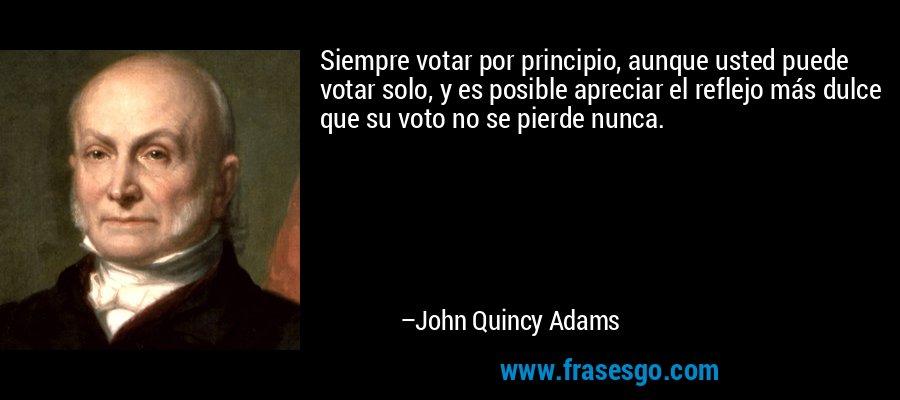 Siempre votar por principio, aunque usted puede votar solo, y es posible apreciar el reflejo más dulce que su voto no se pierde nunca. – John Quincy Adams