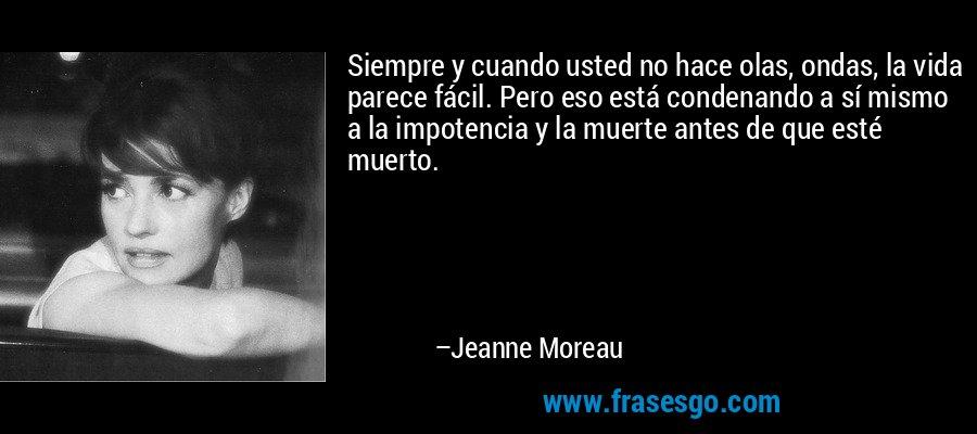 Siempre y cuando usted no hace olas, ondas, la vida parece fácil. Pero eso está condenando a sí mismo a la impotencia y la muerte antes de que esté muerto. – Jeanne Moreau