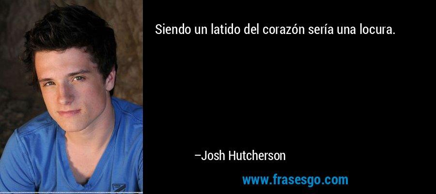 Siendo un latido del corazón sería una locura. – Josh Hutcherson
